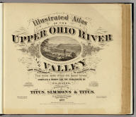 (Title Page to) Illustrated atlas of the Upper Ohio River and Valley from Pittsburgh, Pa. to Cincinnati, Ohio. From United States official and special surveys compiled & drawn for the publishers by E.L. Hayes, assisted by E.F. Hayes, C.M. Beresford, assisted by S.A. Charpiot, F.L. Sanford, J.H. Sherman. Published by Titus, Simmons & Titus, 27 South Sixth Street Phila. 1877. Eng. by Worley & Bracher, 27 So. Sixth St. Phila, Pa. Printed by H.J. Toudy & Co. 623 Commerce St. Phila, Pa. Oldach & Mergenthaler Binders, S.E. Cor. 4th & Cherry Sts. Phila. Entered ... 1877, by Titus Simmons & Titus ... Washington. (view by) A. Ruger, del ...