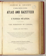 (Title Page to) Asher & Adams' new commercial, topographical, and statistical atlas and gazetteer of the United States: with maps showing the Dominion of Canada, Europe and the World ... Compiled, drawn, and engraved under the supervision of the publishers ... New York: Asher & Adams, 59 Beekman St. (on verso) Entered ... One Thousand Eight Hundred and Seventy-four, by Asher & Adams ... Washington. Electrotyped at the Franklin Type Foundry, Cincinnati.