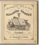 (Title Page to) Official and historical atlas map of Alameda County, California. Compiled, drawn and published from personal examinations and surveys by Thompson & West. Oakland, Cala. 1878. Thos. Hunter Pr. Phila. N. Friend, Engr. Philad. C.L. Smith, Del.