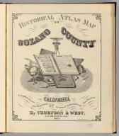 (Title Page to) Historical atlas map of Solano County, California. Compiled, drawn and published from personal examinations and surveys by Thompson & West. San Francisco, Cala. 1878. Thos. Hunter, Pr. Phila. N. Friend, Engr. Philad. C.L. Smith, Del.