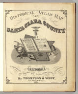 (Title Page to) Historical atlas map of Santa Clara County, California. Compiled, drawn and published from personal examinations and surveys by Thompson & West, San Francisco, Cala. 1876. Thos. Hunter Pr. Phil. N. Friend, Engr. Philad. C.L. Smith, Del.