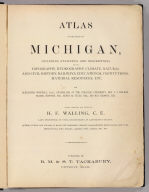 (Title Page to) Atlas of the State of Michigan, including statistics and descriptions of its topography, hydrology, climate, natural and civil history, railways, educational institutions, material resources, etc. By Alexander Winchell, LL.D. ... Hon. C.I. Walker, Oramel Hosford, Esq., Henry M. Utley, Esq., and Ray Haddock, Esq. Drawn, compiled, and edited by H.F. Walling, C.E. ... Published by R.M. & S.T. Tackabury, Detroit, Mich. (on verso) Entered ... 1873, by H.F. Walling ... Washington. The Claremont Manufacturing Company, Claremont, N.H., Book Manufacturers.