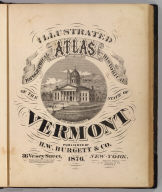 (Title Page to) Illustrated topographical and historical atlas of the State of Vermont. (with view:) State House, Montpelier, Vt. Published by H.W. Burgett & Co. 36 Vesey Street, New-York. 1876. Entered ... 1876 by H.W. Burgett & Co. ... Washington D.C. Engraved & printed by J.B. Beers & Co. 36 Vesey St. N.Y.