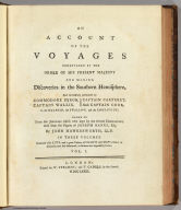 (Title Page to) An account of the voyages undertaken by the order of His present Majesty for making discoveries in the Southern Hemisphere, and successively performed by Commodore Byron, Captain Wallis, Captain Carteret, and Captain Cook, in the Dolphin, the Swallow, and the Endeavor. Drawn up from the journals which were kept by the several commanders, and from the papers of Joseph Banks, Esq, by John Hawkesworth, LL.D. In three volumes. Illustrated with cuts, and a great variety of charts and maps relative to countries now first discovered, or hitherto but imperfectly known. London: printed for W. Strahan, and T. Cadell in the Strand, MDCCLXXIII.