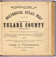 (Title Page to) Official historical atlas map of Tulare County ... compiled, drawn and published from personal examinations and surveys by Thos. H. Thompson, Tulare, California. 1892.