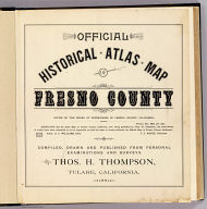 (Title Page to) Official historical atlas map of Fresno County. Office of the Board of Supervisors of Fresno County, California ... Compiled, drawn and published from personal examinations and surveys by Thos. H. Thompson, Tulare, California, 1891.
