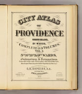 (Title Page to) City atlas of Providence, Rhode-Island, by wards, complete in 3 volumes. Vol. 2. Comprising the 5th, 6th, 8th & 9th wards, and parts of Johnston & Cranston. From official records, private plans and actual surveys. Based upon plans deposited in the Department of Surveys. Surveyed & published under the direction of G.M. Hopkins, C.E., 320 Walnut Street, Philadelphia, 1875. Engraved by Edward Busch, 320 Walnut Street. Assists. surveyors H.W. Hopkins, Geo. W. Bromley. Printed by F. Bourquin, 31 So. Sixth St., Phil. Entered according to Act of Congress in the year 1875 by G.M. Hopkins in the office of the Librarian of Congress at Washington, D.C.