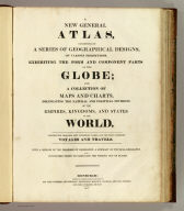 (Title Page to) A new general atlas, consisting of a series of geographical designs, on various projections, exhibiting the form and component parts of the globe, and a collection of maps and charts, delineating the natural and political divisions of the empires, kingdoms, and states in the World. Constructed from the best systematic works, and the most authentic voyages and travels. With a memoir of the progress of geography, a summary of physical geography, and a consulting index to facilitate the finding out of places. Edinburgh: Printed by George Ramsay and Company, for John Thomson and Company, Edinburgh, Baldwin, Cradock, and Joy, London, and John Cumming, Dublin. 1817.