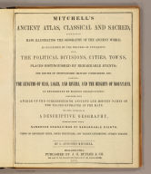(Title Page to) Mitchell's ancient atlas, classical and sacred, containing maps illustrating the geography of the ancient World, as described by the writers of antiquity, also, the political divisions, cities, towns, places distinguished by remarkable events ... As determined by modern observations, together with a table of the corresponding ancient and modern names of the places engraved in the maps. The whole accompanied by a descriptive geography, embellished with numerous engravings of remarkable events, views of important cities, noted structures, and various interesting antique remains. By S. Augustus Mitchell. Philadelphia: Published by J.H. Butler & Co. For sale by the booksellers throughout the United States. 1875.