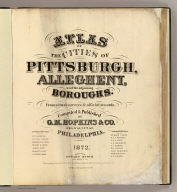 (Title Page to) Atlas of the cities of Pittsburgh, Allegheny, and the adjoining boroughs. From actual surveys & official records, compiled & published by G.M. Hopkins & Co. 320 Walnut St., Philadelphia. 1872. Assistant surveyors: H.W. Hopkins, W.S. MacCormac, Edward Vansciver, Weston R. Smith, Samuel Huff, Robert Foust, L. Cunningham. Assistant publishers: Richard Clark, M.S. Converse, S.T.C. Bell, L.J. Richards, J.C. Martin, W.G. Carter, Isaac Borneman, James Wilson, A.R. Whipple. Engraved by Edward Busch, 320 Walnut St. Entered ... 1872 by G.M. Hopkins ... Washington D.C. F. Bourquin Lith. 320 Chestnut St. Phila.
