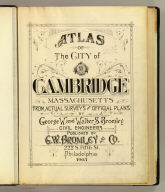 (Title Page to) Atlas of the city of Cambridge, Massachusetts from actual surveys and official plans by George W. and Walter S. Bromley, civil engineers. Published by G.W. Bromley and Co., 222 S. Fifth St., Philadelphia. 1903. (Drawn by?) R. Spiel, Phila.