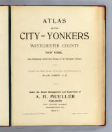 (Title Page to) Atlas of the city of Yonkers, Westchester County, New York. Also embracing north-west section of the borough of Bronx. Compiled from official records, private plans and actual surveys, by Ellis Kiser, C.E. Under the direct management and supervision of A.H. Mueller, Publisher, 530 Locust Street, Philadelphia, Pa., 1907. A.H. Mueller, Lithographer, 530 Locust St., Philadelphia. Copyright, A.D. 1907, by A.H. Mueller.