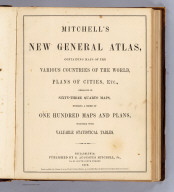 (Title Page to) Mitchell's new general atlas, containing maps of the various countries of the World, plans of cities, etc., embraced in sixty-three quarto maps, forming a series of one hundred maps and plans, together with valuable statistical tables. Philadelphia: published by S. Augustus Mitchell, Jr., No. 31 South Sixth Street. 1870. Entered ... 1870, by S. Augustus Mitchell, Jr. ... Pennsylvania.
