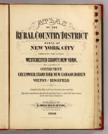 (Title Page to) Atlas of the rural country district north of New York City embracing the entire Westchester County, New York, also a portion of Connecticut. Greenwich, Stamford, New Canaan, Darien, Wilton and Ridgefield. Compiled from maps on file and surveyors notes and data, maps from actual surveys furnished by individual owners & final field observations by our own Corps of Engineers. Published by E. Belcher Hyde, No. 5 Beekman Street, Manhattan, and No. 97 Liberty Street, Brooklyn. 1908. Entered ... 1908 by E. Belcher Hyde.