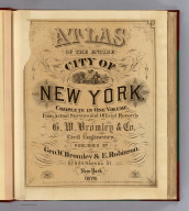 (Title Page to) Atlas of the entire city of New York. Complete in one volume. From actual surveys and official records by G.W. Bromley & Co., civil engineers. Published by Geo. W. Bromley & E. Robinson. 82 & 84 Nassau St., New York. 1879. Entered ... 1879, by G.W. Bromley & Co., ... Washington. Engraved by A.H. Mueller, Walnut St., Philadelphia. Printed by F. Bourquin, S. Sixth St., Philadelphia.