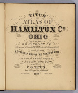 (Title Page to) Titus' atlas of Hamilton Co., Ohio from actual surveys by R.H. Harrison, C.E. Assisted by Geo. E. Warner, A. Leavenworth, J.E. Sherman, L.C. Warner & R.T. Higgins, to which is added a township map of the state of Ohio. Also an outline & railroad map of the United States. Published by C.O. Titus. 320 Chestnut St., Philadelphia, 1869. Assistants T.F. Pratt, Cyrus Haven, H. Turner, G.P. Stevenson, J.H. Hall, D.B. Titus, G.M. Stevenson. Engd. by Worley & Bracher, 320 Chestnut St., Phila. Printed by F. Bourquin, 320 Chestnut St., Phila. Entered ... 1869 by C.O. Titus ... Pennsylvania.