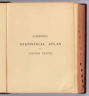 (Half Title Page to) Scribner's statistical atlas of the United States showing by graphic methods their present condition and their political, social and industrial development. By Fletcher W. Hewes and Henry Gannett, Chief Geographer of the United States Geological Survey. Formerly Geographer of the tenth census of the United States. New York, Charles Scribner's Sons, 743 and 745 Broadway. (verso) Copyright 1883 by Charles Scribner's Sons. Struthers, Servoss & Co., Engravers, Nos. 32 and 34 Frankfort Street, New York. J.J. Little & Co., Printers, Nos. 10 to 20 Astor Place, New York. Haddon & Co., Binders, Nos. 139 to 143 Centre Street, New York.