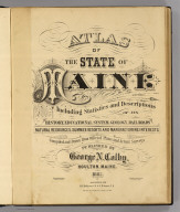 (Title Page to) Atlas of the state of Maine. Including statistics and descriptions of its history, educational system, geology, rail roads, natural resources, summer resorts and manufacturing interests. Compiled and drawn from official plans and actual surveys and published by George N. Colby. Houlton, Maine. 1885. Assisted by H.E. Halfpenny, C.E. & J.H. Stuart, C.E. Copyright secured by Geo. N. Colby & Co. 1884. Eng. by Wm. Bracher, 27 So. Sixth St. Phila. Printed by F. Bourquin, 31 So. Sixth St. Phila.