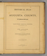 (Title Page to) Historical atlas of Augusta County, Virginia. Maps from original surveys, by Jed. Hotchkiss., Top. Eng. Its annals, by Joseph A. Waddell. Physiography, by Jed. Hotchkiss. Illustrated. Chicago, Ill.: Waterman, Watkins & Co., 1885. (on verso) Shepard & Johnston, Printers, 140-6 Monroe St., Chicago.