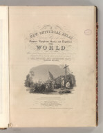 (Title Page to) A New Universal Atlas Containing Maps of the various Empires, Kingdoms, States and Republics Of The World. With a special map of each of the United States, Plans of Cities &c. Comprehended in seventy sheets and forming a series of One Hundred And Seventeen Maps, Plans And Sections ... Philadelphia, Published By S. Augustus Mitchell, N.E. corner of Market & 7th Streets. Entered ... 1844, by Carey & Hart ... Pennsylvania. (title page by) J. Knight Sc. Barralet del. Humphreys sc.