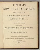 (Title Page to) Mitchell's New General Atlas, Containing Maps Of The Various Countries Of The World, Plans Of Cities, Etc., Embraced In Ninety-Three Quarto Maps, Forming A Series Of One Hundred and Forty-seven Maps and Plans, Together With Valuable Statistical Tables. Also, A List Of Post-Offices Of The United States And Territories, And Also Census Of 1880 For States, Territories And Counties, Also Of Cities Of Over 10,000 Inhabitants. Philadelphia: Published By Wm. M. Bradley & Bro., No. 1026 Arch Street. 1886. Entered ... 188_, by S. Augustus Mitchell ... Washington.