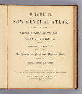 (Title Page to) Mitchell's new general atlas, containing maps of the various countries of the World, plans of cities, etc. Embraced in ninety-three quarto maps. Forming a series of one hundred and forty-seven maps and plans. Together with valuable statistical tables. Also a list of post-offices of the United States and territories, and also Census of 1880 for states, territories and counties, also of cities of over 10,000 inhabitants. John Y. Huber Company, Publishers, Philadelphia and St. Louis. 1890. (on verso) Entered ... 1886, by S. Augustus Mitchell ... Washington.
