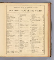 (Contents to) Mitchell's new general atlas, containing maps of the various countries of the World, plans of cities, etc. Embraced in ninety-three quarto maps. Forming a series of one hundred and forty-seven maps and plans. Together with valuable statistical tables. Also a list of post-offices of the United States and territories, and also Census of 1880 for states, territories and counties, also of cities of over 10,000 inhabitants. John Y. Huber Company, Publishers, Philadelphia and St. Louis. 1890.