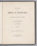 (Title Page to) Report upon the Removal of Blossom Rock in San Francisco Harbor, California by R.S. Williamson, Major, Corps of Engineers, Brevet Lieutenant Colonel, U.S.A. and W. H. Heuer, Lieutenant Corps of Engineers. 1870. Published by the Authority of the Secretary of War. Washington: Government Printing Office. 1871.