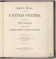 (Title Page to) Gray's Atlas Of The United States, With General Maps Of The World. Accompanied By Descriptions Geographical, Historical, Scientific and Statistical. By O.W. Gray, Civil And Topographical Engineer, No. 10 North Fifth Street, Philadelphia. Published By Stedman, Brown & Lyon, No. 10 North Fifth Street, Philadelphia. 1874.