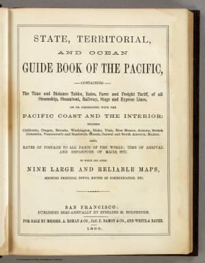 (Title Page to) State, Territorial and Ocean Guide Book of the Pacific: Containing The Time and Distance Tables ... on or Connecting with the Pacific Coast and the Interior ... To Which Are Added Nine Large and Reliable Maps Showing Principal Towns, Routes of Communication, etc. San Francisco: Published Semi-Annually by Sterling M. Holdredge. ... 1866.