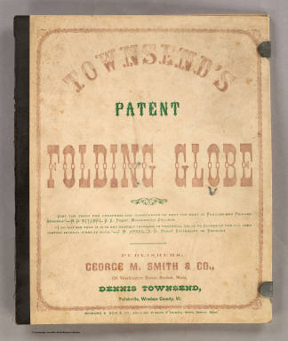 "(Covers to) Townsend's Patent Folding Globe ... Publishers: George M. Smith & Co., 129 Washington Street, Boston, Mass. Dennis Townsend, Felchville, Windsor County Vt. Edward E. Rice & Co., Steam Job Printers, 5 Hawley Street, Boston, Mass. (On the cover of the folder holding the collapsed globe, on the globe itself: ""Patented by Dennis Townsend Feb. 16, 1869"")."