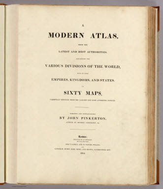 (Title Page to) A modern atlas, from the latest and best authorities, exhibiting the various divisions of the world, with its chief empires, kingdoms and states, in sixty maps, carefully reduced from the largest and most authentic sources. Directed and superintended by John Pinkerton, author of Modern geography, &c. London: Printed by T. Bensley, Bolt Court, Fleet Street, for T. Cadell and W. Davies, Strand, and Longman, Hurst, Rees, Orme, And Brown, Paternoster Row. 1815.
