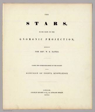 (Title Page to) The Stars, in six maps, on the gnomonic projection, revised by the Rev. W.R. Dawes. Under the superintendence of the Society for the Diffusion of Useful Knowledge. London: Charles Knight & Co., 22, Ludgate Street. MDCCCXLIV.