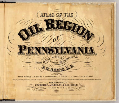(Title Page to) Atlas of the oil region of Pennsylvania. From actual surveys under the direction of F.W. Beers, C.E. Assisted by Beach Nichols, J.M. Beers, A. Leavenworth, C.S. Peck, C.A. Curtis & Geo. Stewart. With a few facts relating to petroleum, historically, scientifically, and commercially, reviewed by Ivan C. Michels, Editor of the Philadelphia Coal Oil Circular and Petroleum Price Current. Published by F.W. Beers, A.D. Ellis & G.G. Soule, 43 John St. N.Y. Assistants: W.H. Hubbell, Willard Upton. Assistants: S. Stewart, Jas. Rhynus. Entered ... 1865 ... New York by F.W. Beers & Co. Ferd. Mayer & Co. Lithographers, 96 Fulton St. N.Y.