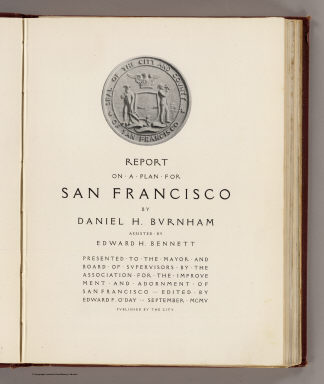 (Title Page to) Report on a plan for San Francisco by Daniel H. Burnham. Assisted by Edward H. Bennett. Presented to the Mayor and Board of Supervisors by the Association for the Improvement and Adornment of San Francisco. Edited by Edward F. O'Day. September, MCMV. Published by the City. (verso: engraved and printed by Sunset Press, San Francisco)