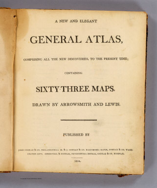 (Title Page to) A new and elegant general atlas, comprising all the new discoveries, to the present time. Containing sixty-three maps, drawn by Arrowsmith and Lewis. Published by John Conrad & Co., Philadelphia, M. & J. Conrad & Co., Baltimore, Rapin, Conrad & Co., Washington City, Somervell & Conrad, Petersburg, Bonsal, Conrad & Co., Norfolk. 1804.