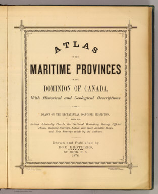 (Title Page to) Atlas of the Maritime Provinces of the Dominion of Canada, with historical and geological descriptions. Drawn on the Rectangular polyconic projection, from the British Admiralty charts, the National Boundary Survey, official plans, railway surveys, latest and most reliable maps, and new surveys made by the authors. Drawn and published by Roe Brothers, (A.D. & W.B. Roe). St. John, N.B. 1878. Eng. by Worley & Bracher, 27 South Sixth Street, Philada. Printed by F. Bourquin, 31 South Sixth St., Philada.