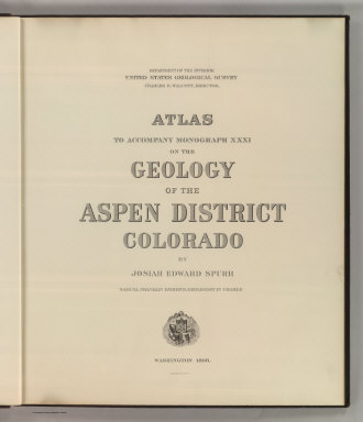 (Title Page to) Department Of The Interior, United States Geological Survey, Charles D. Walcott, Director. Atlas To Accompany Monograph XXXI On The Geology Of The Aspen District Colorado By Josiah Edward Spurr, Samuel Franklin Emmons, Geologist In Charge. Washington 1898. Julius Bien & Co. Lith. N.Y.