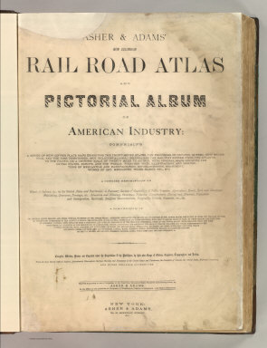 (Title Page to) Asher & Adams' New Columbian Rail Road Atlas and Pictorial Album of American Industry, Comprising a Series of New Copper Plate Maps Exhibiting the Thirty-Seven States ... Together With Illustrations and Descriptions of Mercantile and Manufacturing Establishments, Machinery, Works of Art, Mechanism, Trade-Marks, Etc., Etc. ... Compiled, Written, Drawn and Engraved Under the Supervision Of The Publishers, By Their Own Corps of Editors, Engineers, Topographers, and Artists.... New York: Asher & Adams, No. 59 Beekman Street. 1875
