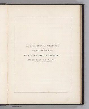 (Half Title Page to) The Atlas Of Physical Geography: Constructed By Augustus Petermann, F.R.G.S. ... With Descriptive Letter-Press, Embracing A General View Of The Physical Phenomena Of The Globe. By The Rev. Thomas Milner, M.A., F.R.G.S. ... Illustrated by One Hundred and Thirty Vignettes on Wood. London: Wm. S. Orr And Co., Amen-Corner, Paternoster-Row. MDCCCL.